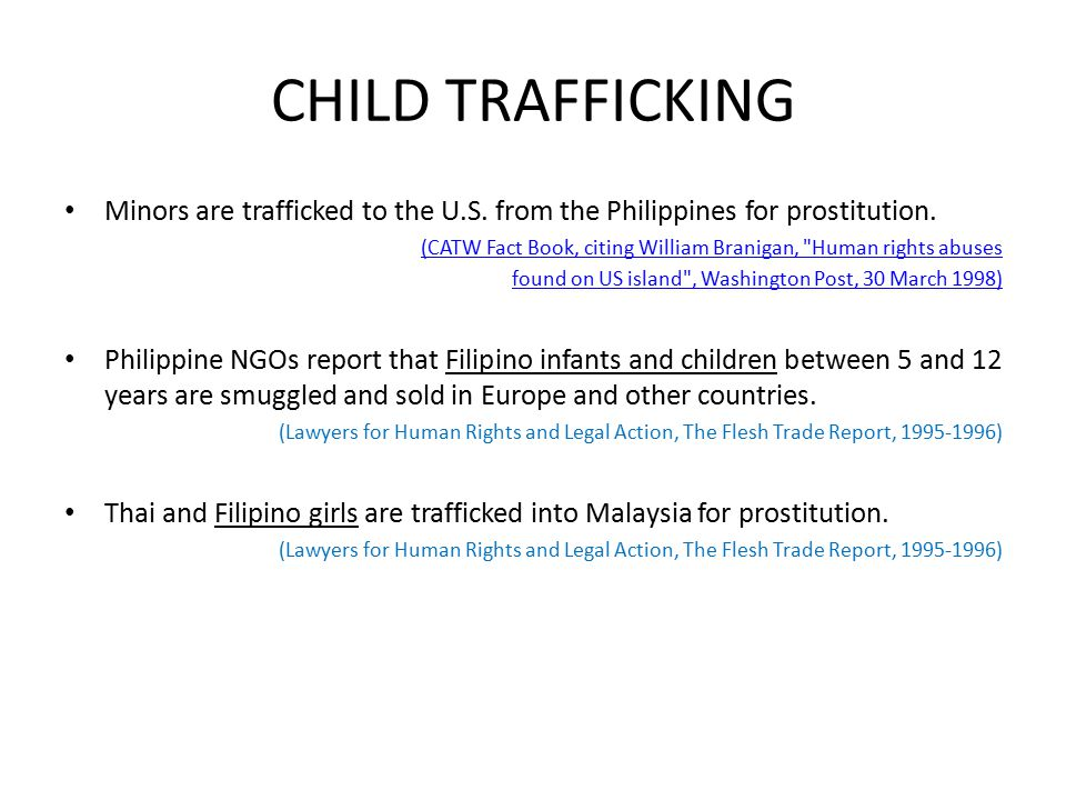 CHILD TRAFFICKING Minors are trafficked to the U.S. from the Philippines for prostitution. (CATW Fact Book, citing William Branigan,