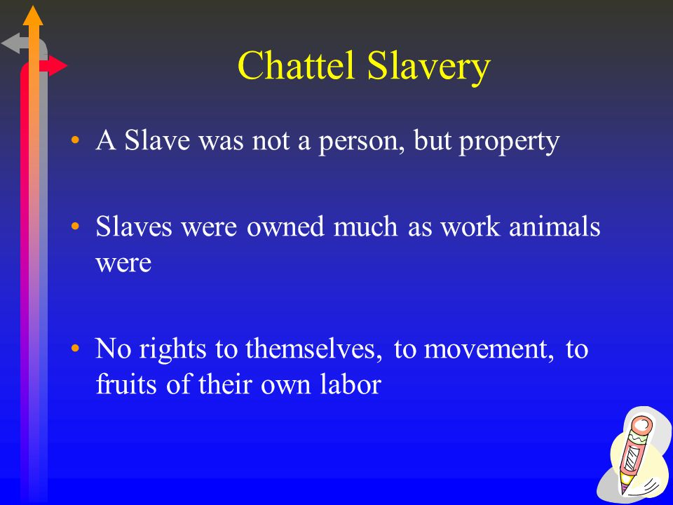 Chattel Slavery A Slave was not a person, but property Slaves were owned much as work animals were No rights to themselves, to movement, to fruits of their own labor