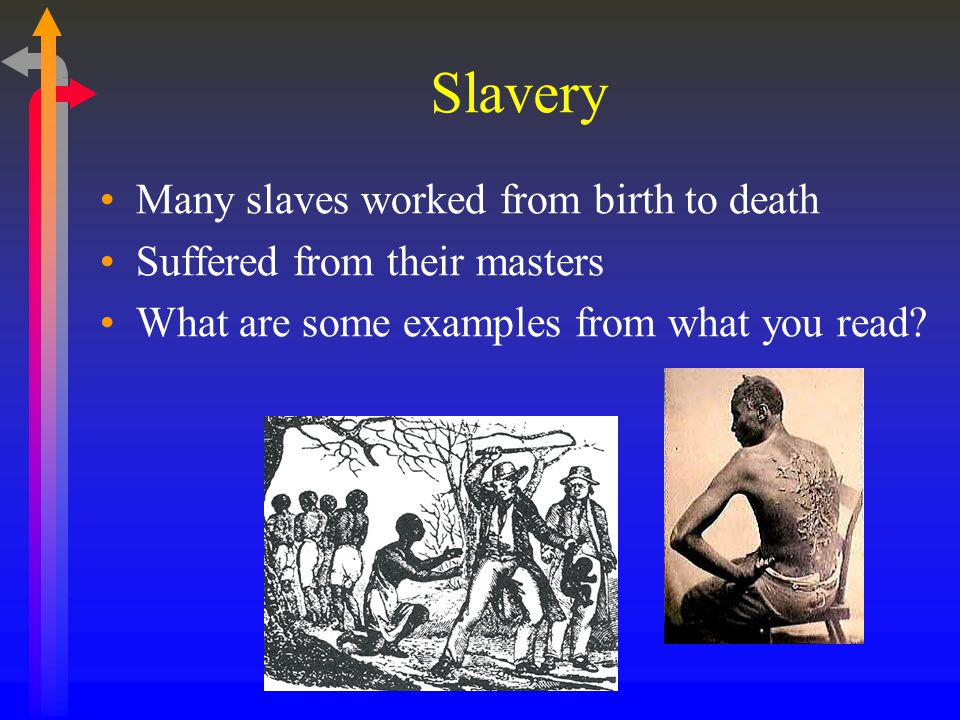Slavery Many slaves worked from birth to death Suffered from their masters What are some examples from what you read