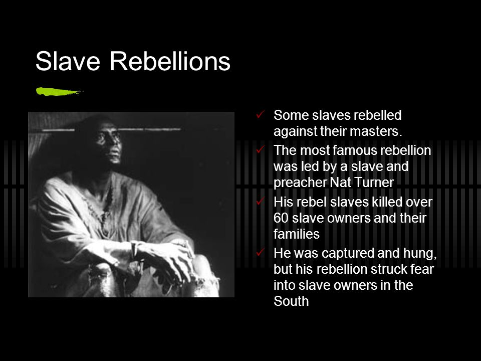 Slave Rebellions Some slaves rebelled against their masters. The most famous rebellion was led by a slave and preacher Nat Turner His rebel slaves kil