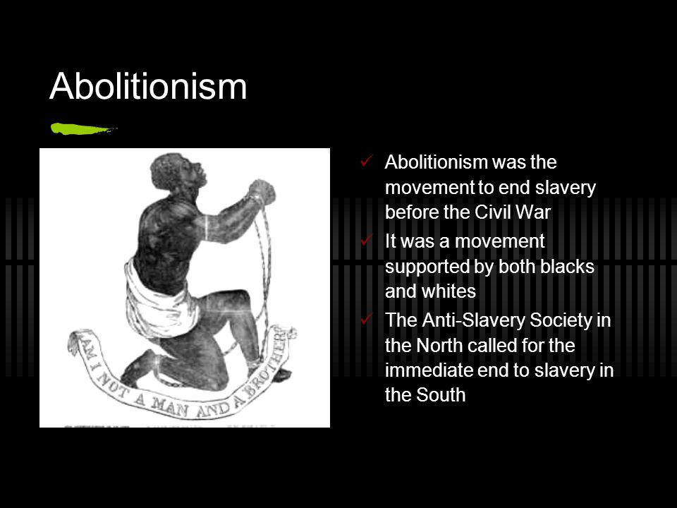 Abolitionism Abolitionism was the movement to end slavery before the Civil War It was a movement supported by both blacks and whites The Anti-Slavery Society in the North called for the immediate end to slavery in the South