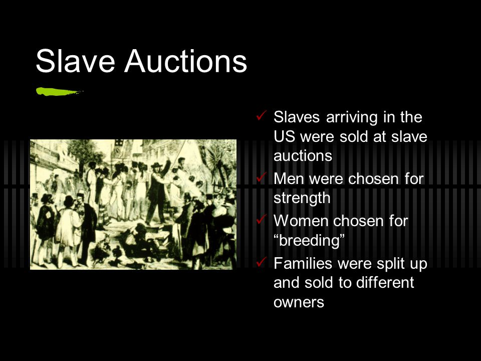 "Slave Auctions Slaves arriving in the US were sold at slave auctions Men were chosen for strength Women chosen for ""breeding"" Families were split up a"
