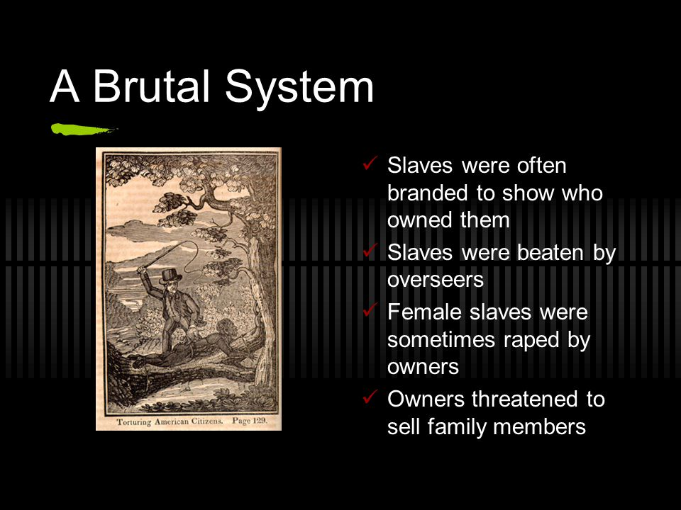 A Brutal System Slaves were often branded to show who owned them Slaves were beaten by overseers Female slaves were sometimes raped by owners Owners threatened to sell family members
