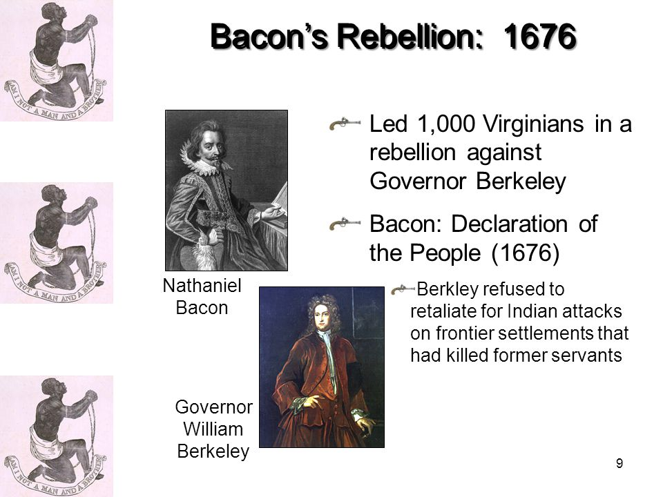 9 Led 1,000 Virginians in a rebellion against Governor Berkeley Bacon: Declaration of the People (1676) Berkley refused to retaliate for Indian attacks on frontier settlements that had killed former servants Bacon's Rebellion: 1676 Nathaniel Bacon Governor William Berkeley