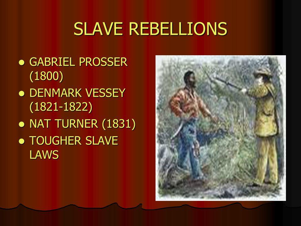 SLAVE REBELLIONS GABRIEL PROSSER (1800) GABRIEL PROSSER (1800) DENMARK VESSEY (1821-1822) DENMARK VESSEY (1821-1822) NAT TURNER (1831) NAT TURNER (1831) TOUGHER SLAVE LAWS TOUGHER SLAVE LAWS
