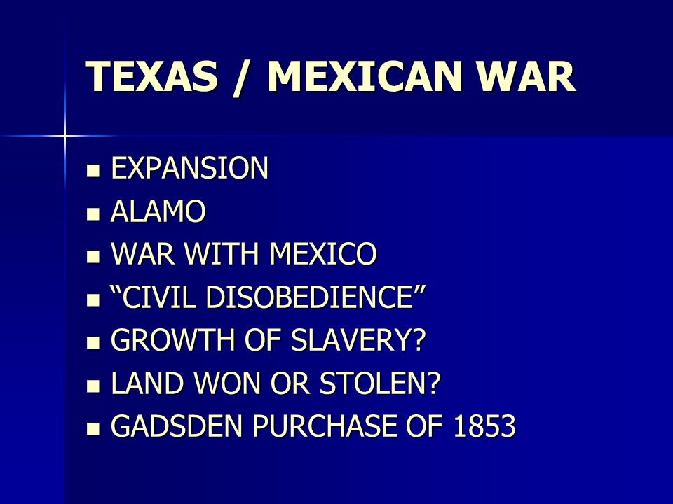 TEXAS / MEXICAN WAR EXPANSION EXPANSION ALAMO ALAMO WAR WITH MEXICO WAR WITH MEXICO CIVIL DISOBEDIENCE CIVIL DISOBEDIENCE GROWTH OF SLAVERY.