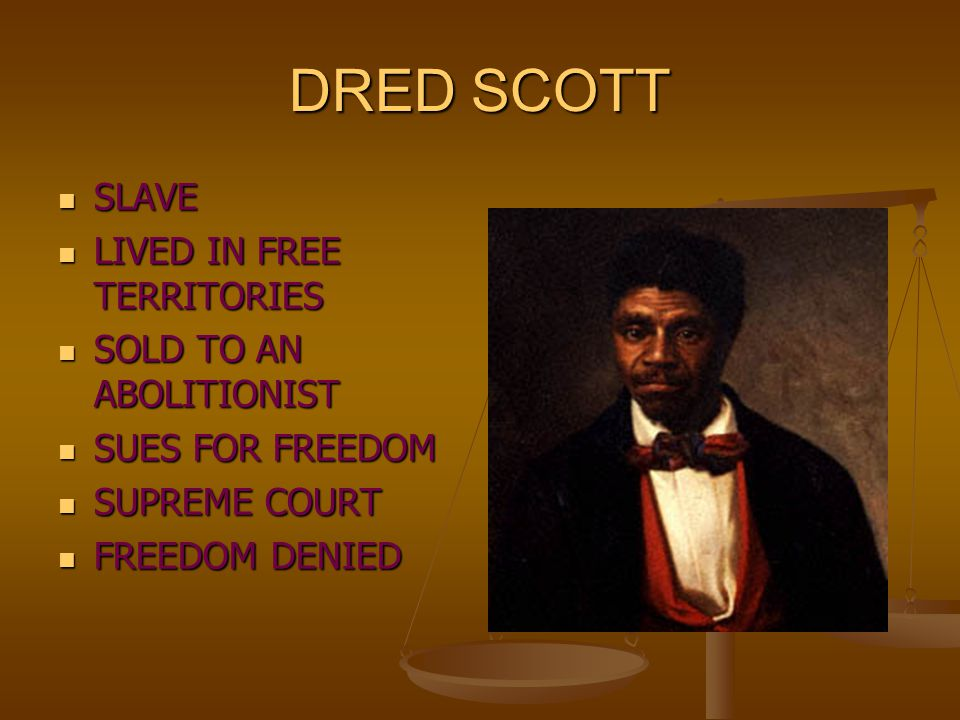 DRED SCOTT SLAVE SLAVE LIVED IN FREE TERRITORIES LIVED IN FREE TERRITORIES SOLD TO AN ABOLITIONIST SOLD TO AN ABOLITIONIST SUES FOR FREEDOM SUES FOR F