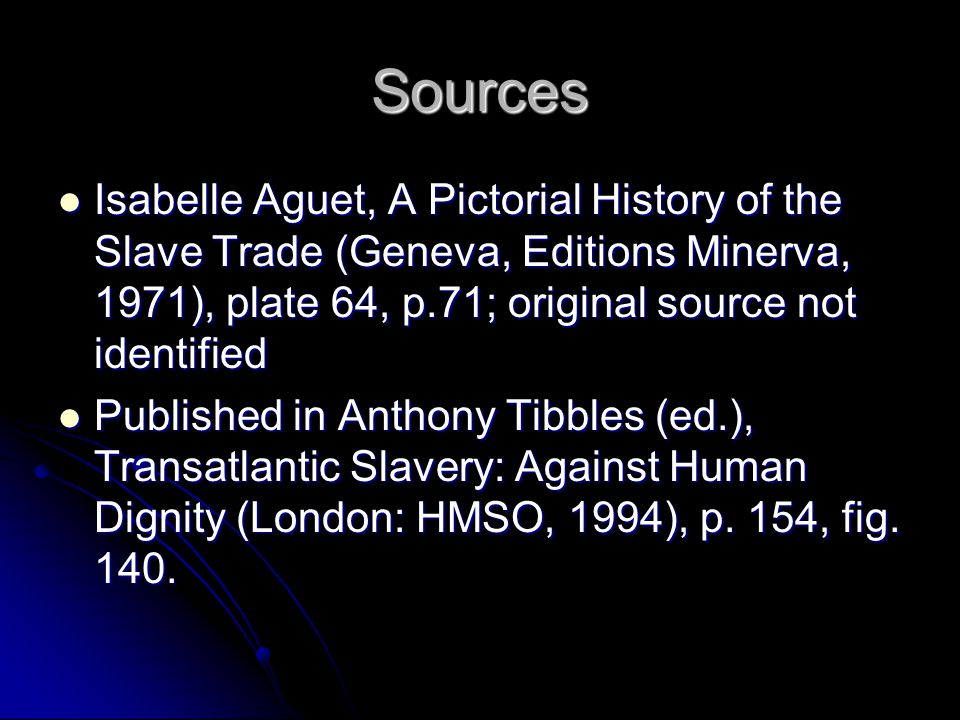 Sources Isabelle Aguet, A Pictorial History of the Slave Trade (Geneva, Editions Minerva, 1971), plate 64, p.71; original source not identified Isabelle Aguet, A Pictorial History of the Slave Trade (Geneva, Editions Minerva, 1971), plate 64, p.71; original source not identified Published in Anthony Tibbles (ed.), Transatlantic Slavery: Against Human Dignity (London: HMSO, 1994), p.