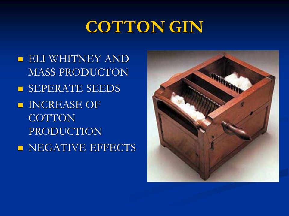 COTTON GIN ELI WHITNEY AND MASS PRODUCTON ELI WHITNEY AND MASS PRODUCTON SEPERATE SEEDS SEPERATE SEEDS INCREASE OF COTTON PRODUCTION INCREASE OF COTTON PRODUCTION NEGATIVE EFFECTS NEGATIVE EFFECTS