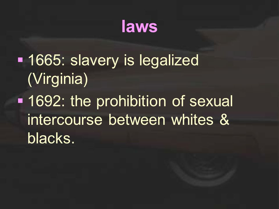 laws  1665: slavery is legalized (Virginia)  1692: the prohibition of sexual intercourse between whites & blacks.