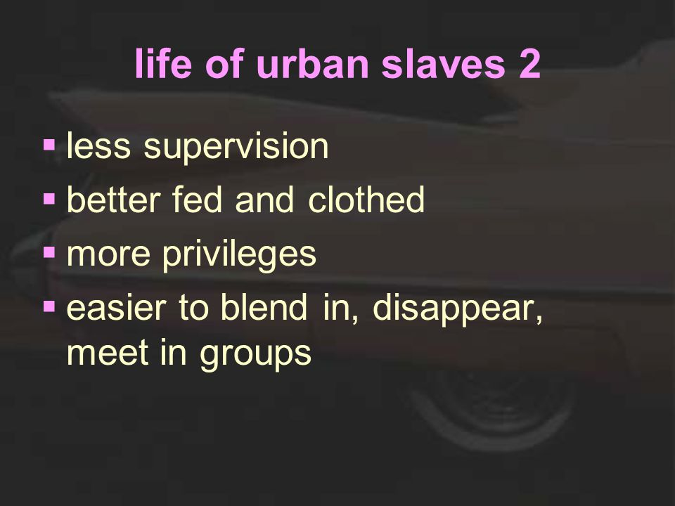 life of urban slaves 2  less supervision  better fed and clothed  more privileges  easier to blend in, disappear, meet in groups