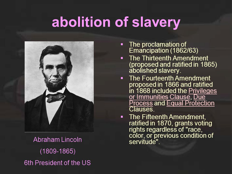 abolition of slavery  The proclamation of Emancipation (1862/63)  The Thirteenth Amendment (proposed and ratified in 1865) abolished slavery.  The