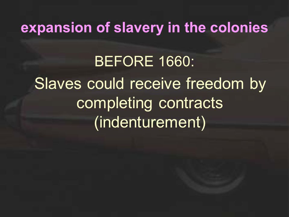 expansion of slavery in the colonies BEFORE 1660: Slaves could receive freedom by completing contracts (indenturement)