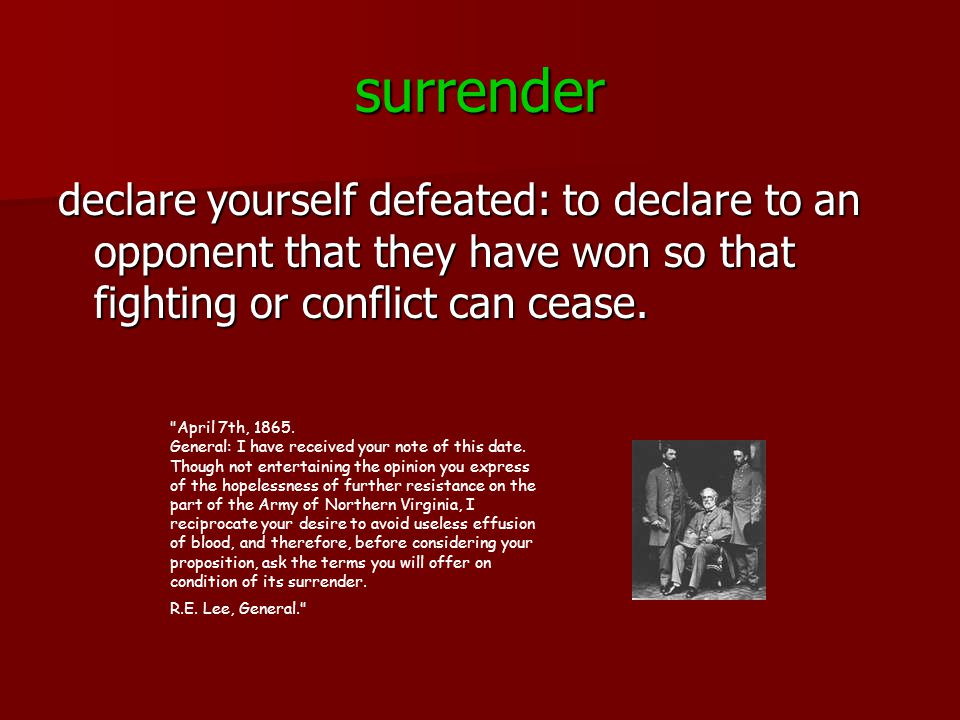 surrender declare yourself defeated: to declare to an opponent that they have won so that fighting or conflict can cease.
