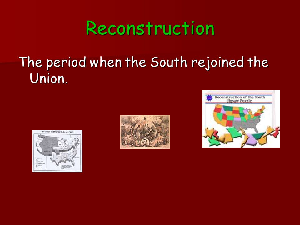 Reconstruction The period when the South rejoined the Union.