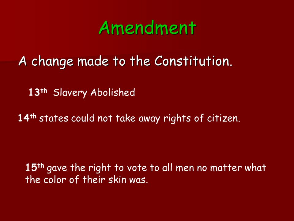 Amendment A change made to the Constitution.