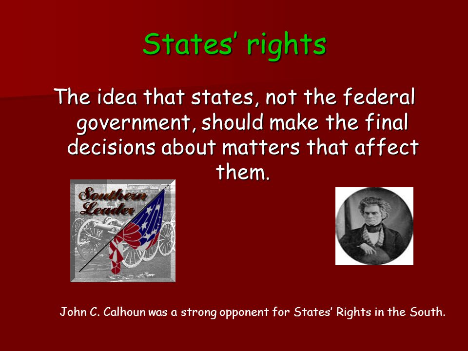 States' rights The idea that states, not the federal government, should make the final decisions about matters that affect them. John C. Calhoun was a