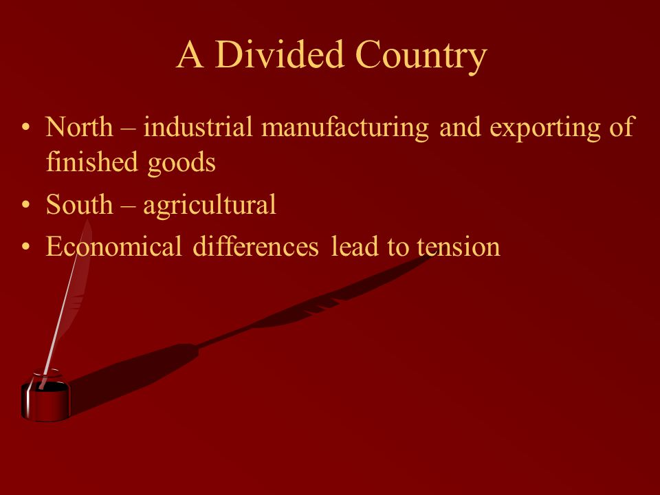 A Divided Country North – industrial manufacturing and exporting of finished goods South – agricultural Economical differences lead to tension