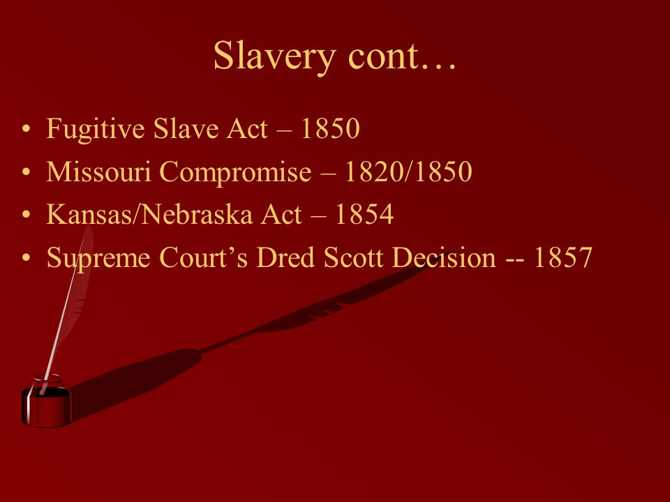 Slavery cont… Fugitive Slave Act – 1850 Missouri Compromise – 1820/1850 Kansas/Nebraska Act – 1854 Supreme Court's Dred Scott Decision -- 1857