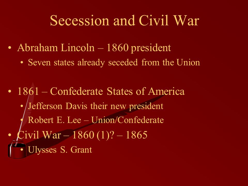 Secession and Civil War Abraham Lincoln – 1860 president Seven states already seceded from the Union 1861 – Confederate States of America Jefferson Davis their new president Robert E.