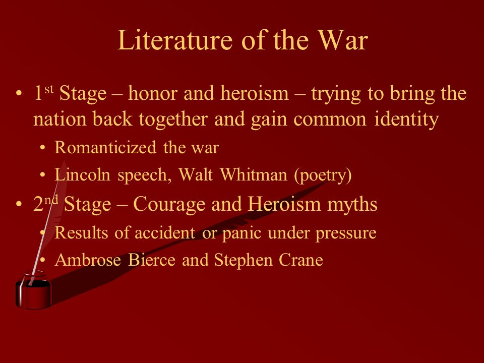 Literature of the War 1 st Stage – honor and heroism – trying to bring the nation back together and gain common identity Romanticized the war Lincoln speech, Walt Whitman (poetry) 2 nd Stage – Courage and Heroism myths Results of accident or panic under pressure Ambrose Bierce and Stephen Crane