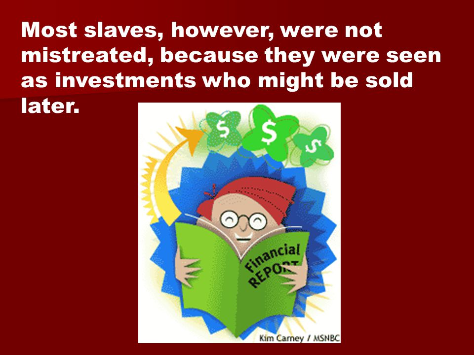 Most slaves, however, were not mistreated, because they were seen as investments who might be sold later.