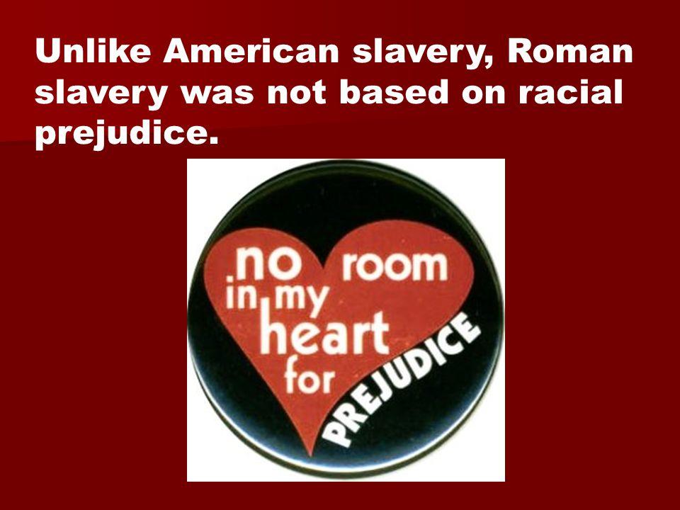 Unlike American slavery, Roman slavery was not based on racial prejudice.