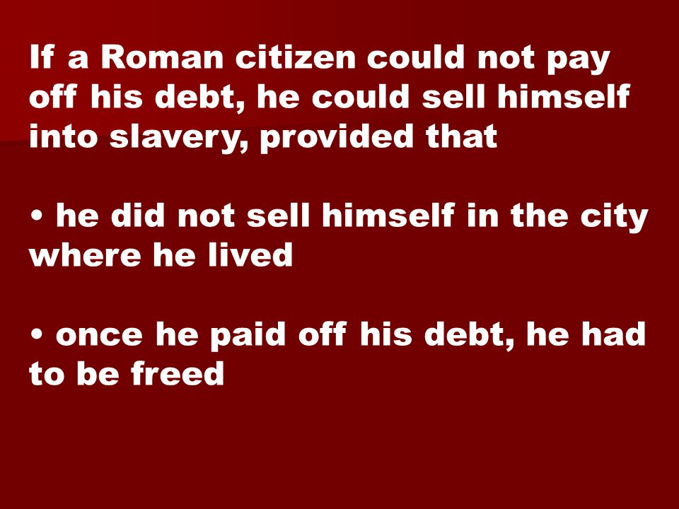 If a Roman citizen could not pay off his debt, he could sell himself into slavery, provided that he did not sell himself in the city where he lived once he paid off his debt, he had to be freed