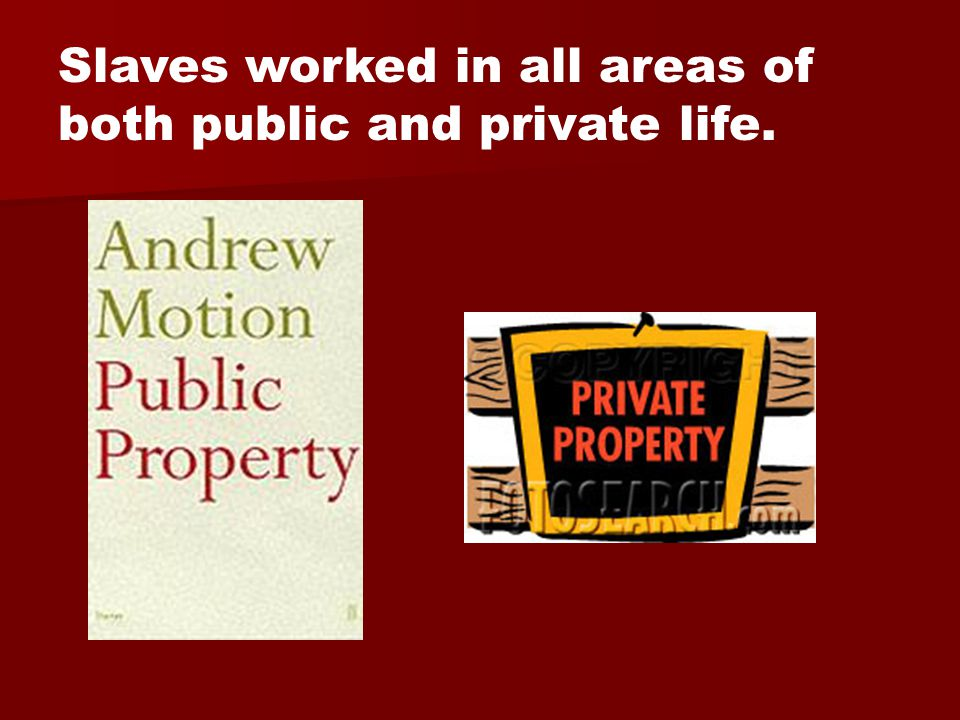 Slaves worked in all areas of both public and private life.