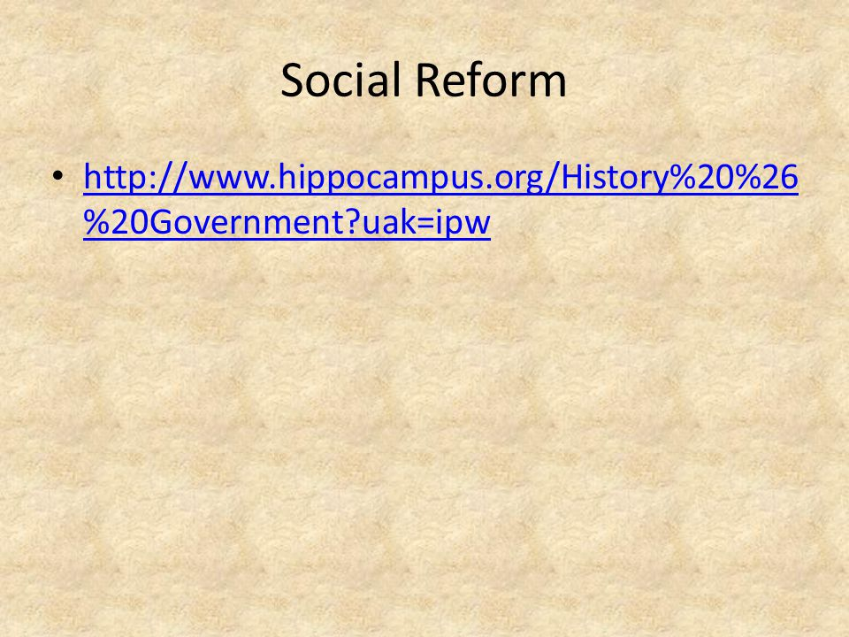 Social Reform http://www.hippocampus.org/History%20%26 %20Government?uak=ipw http://www.hippocampus.org/History%20%26 %20Government?uak=ipw