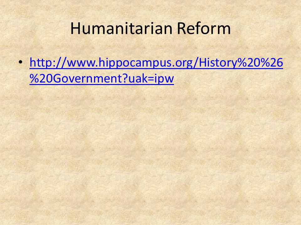 Humanitarian Reform http://www.hippocampus.org/History%20%26 %20Government?uak=ipw http://www.hippocampus.org/History%20%26 %20Government?uak=ipw