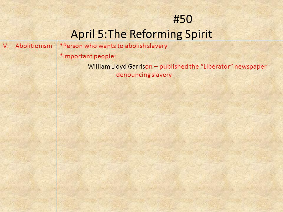 #50 April 5:The Reforming Spirit V.Abolitionism*Person who wants to abolish slavery *Important people: William Lloyd Garrison – published the Liberator newspaper denouncing slavery