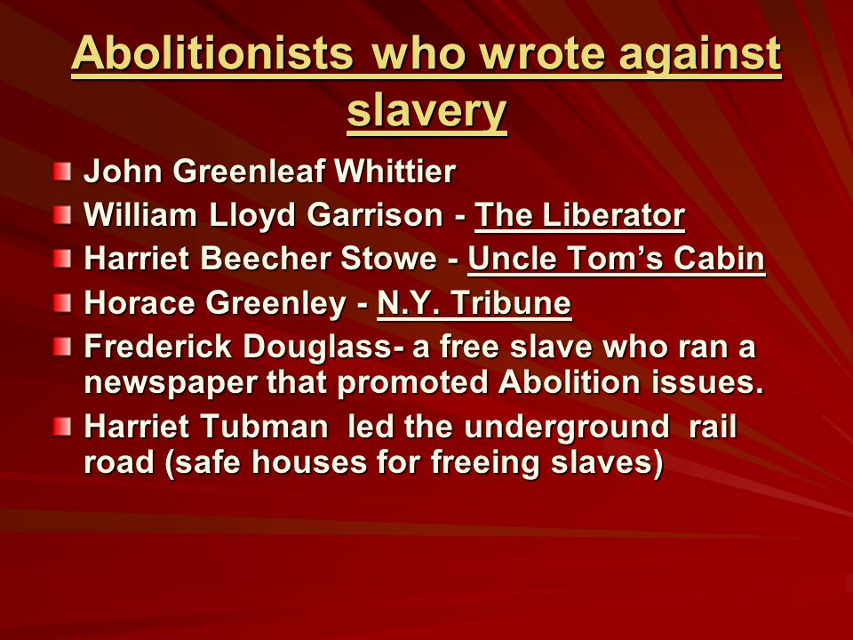 Abolitionists who wrote against slavery John Greenleaf Whittier William Lloyd Garrison - The Liberator Harriet Beecher Stowe - Uncle Tom's Cabin Horace Greenley - N.Y.