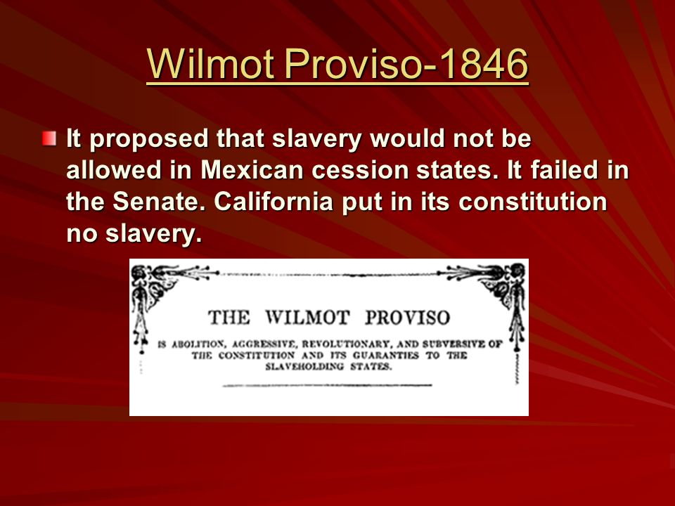 Wilmot Proviso-1846 It proposed that slavery would not be allowed in Mexican cession states.