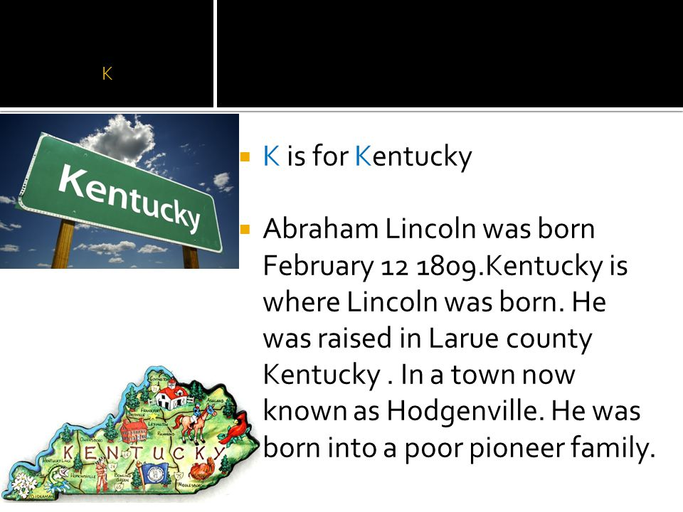 K  K is for Kentucky  Abraham Lincoln was born February 12 1809.Kentucky is where Lincoln was born.