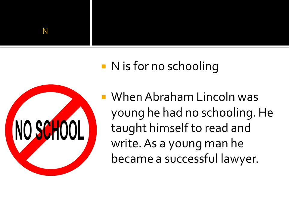 N  N is for no schooling  When Abraham Lincoln was young he had no schooling.