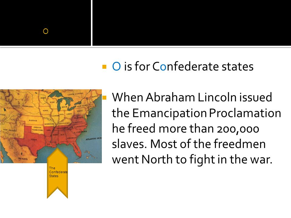O  O is for Confederate states  When Abraham Lincoln issued the Emancipation Proclamation he freed more than 200,000 slaves.