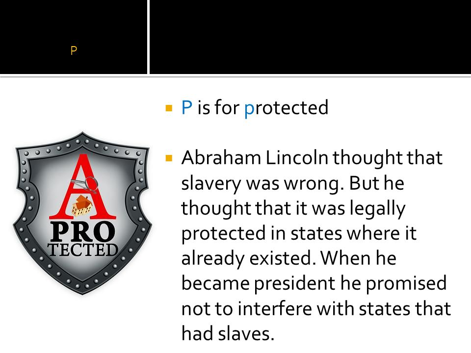 P  P is for protected  Abraham Lincoln thought that slavery was wrong.