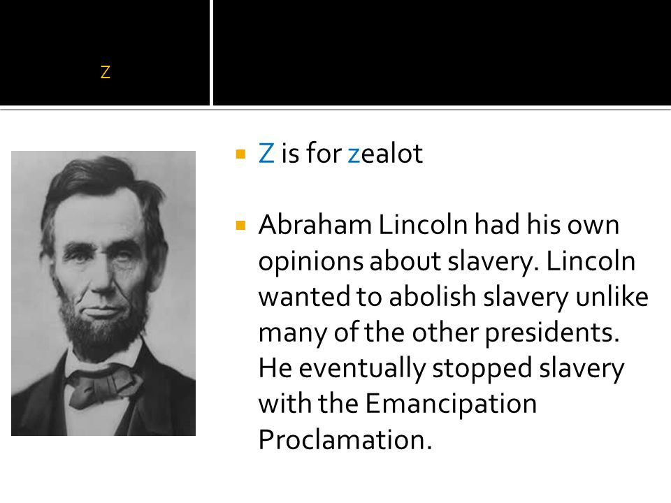 Z  Z is for zealot  Abraham Lincoln had his own opinions about slavery.