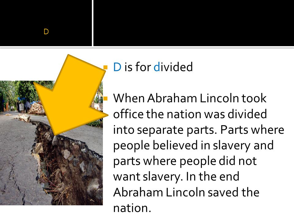 D  D is for divided  When Abraham Lincoln took office the nation was divided into separate parts.