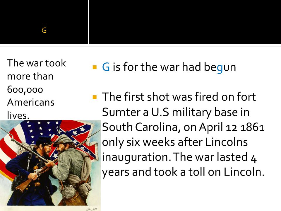 G  G is for the war had begun  The first shot was fired on fort Sumter a U.S military base in South Carolina, on April 12 1861 only six weeks after Lincolns inauguration.