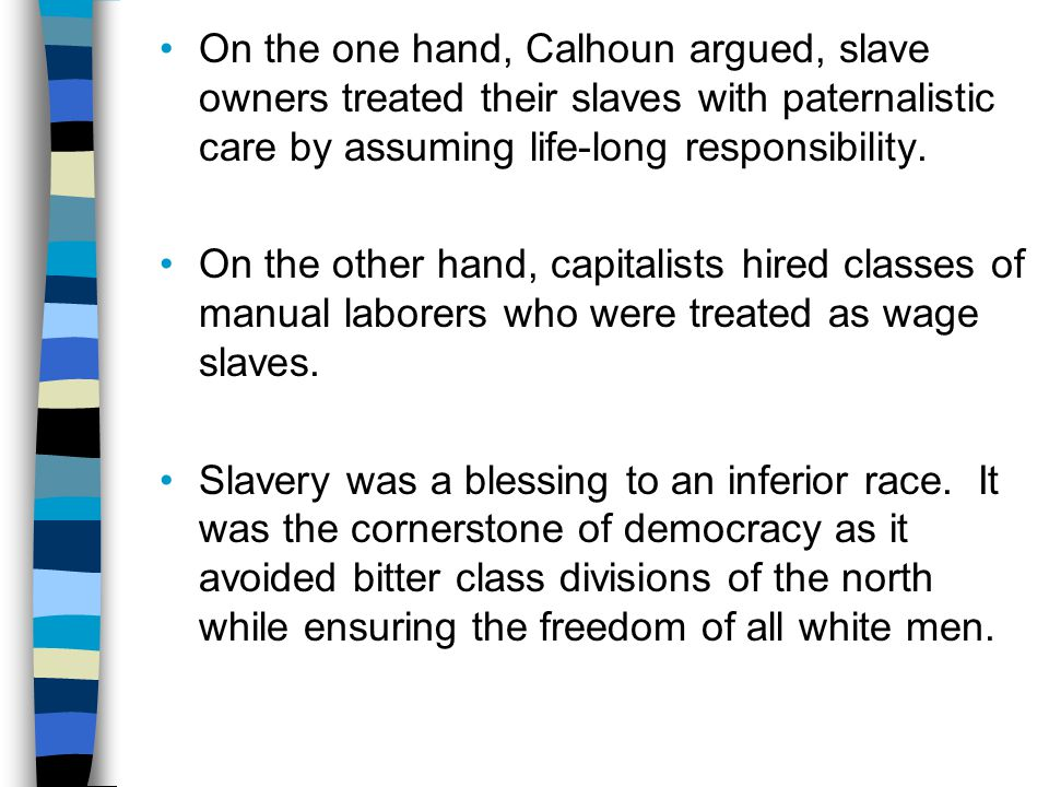 On the one hand, Calhoun argued, slave owners treated their slaves with paternalistic care by assuming life-long responsibility.