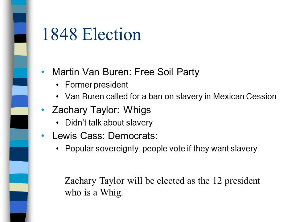 1848 Election Martin Van Buren: Free Soil Party Former president Van Buren called for a ban on slavery in Mexican Cession Zachary Taylor: Whigs Didn't talk about slavery Lewis Cass: Democrats: Popular sovereignty: people vote if they want slavery Zachary Taylor will be elected as the 12 president who is a Whig.