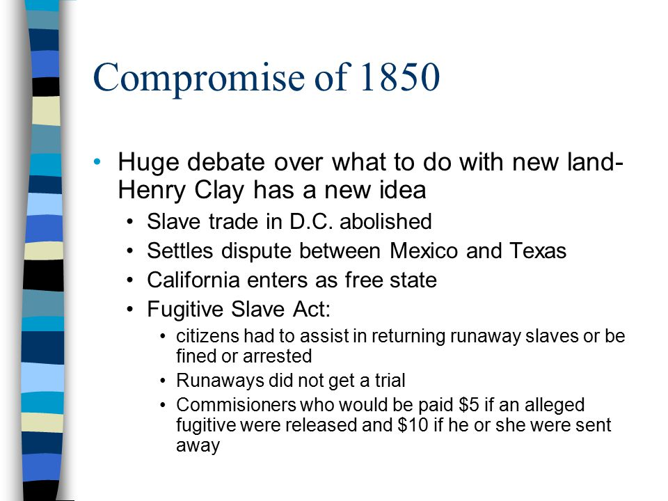 Compromise of 1850 Huge debate over what to do with new land- Henry Clay has a new idea Slave trade in D.C.