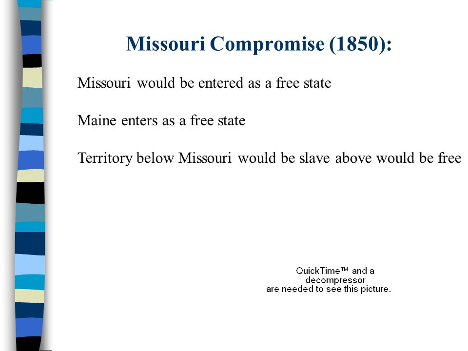 Missouri Compromise (1850): Missouri would be entered as a free state Maine enters as a free state Territory below Missouri would be slave above would be free