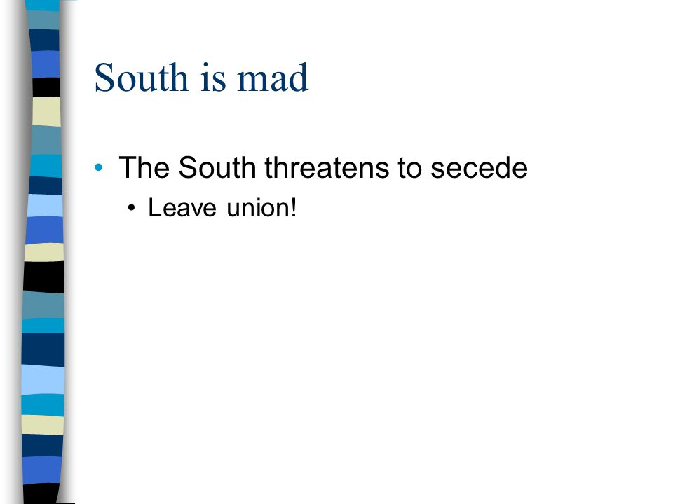 South is mad The South threatens to secede Leave union!