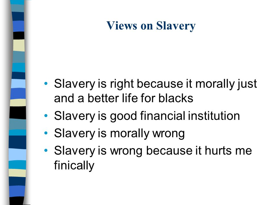 Views on Slavery Slavery is right because it morally just and a better life for blacks Slavery is good financial institution Slavery is morally wrong Slavery is wrong because it hurts me finically
