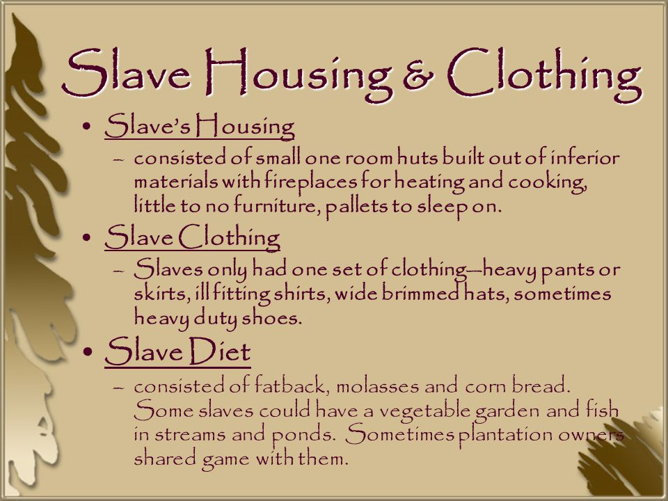 Slave Housing & Clothing Slave's Housing –consisted of small one room huts built out of inferior materials with fireplaces for heating and cooking, little to no furniture, pallets to sleep on.