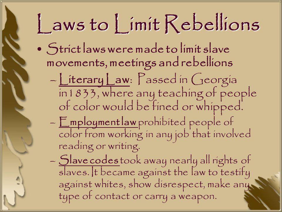 Laws to Limit Rebellions Strict laws were made to limit slave movements, meetings and rebellions –Literary Law: Passed in Georgia in1833, where any teaching of people of color would be fined or whipped.