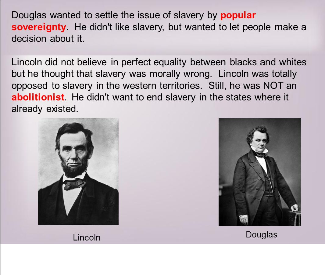 Douglas wanted to settle the issue of slavery by popular sovereignty.